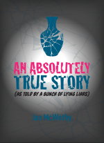 """An Absolutely True Story (As Told by a Bunch of Lying Liars)"" by Ian McWethy"