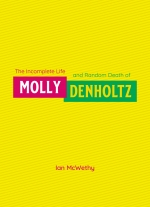 """The Incomplete Life & Random Death of Molly Denholtz"" by Ian McWethy"