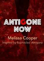 Antigone Now by Melissa Cooper. Inspired by Sophocles&#39 Antigone