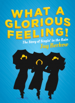 """What a Glorious Feeling! The Story of Singin&#39 in the Rain"" by Jay Berkow"
