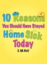 10 Reasons You Should Have Stayed Home Sick Today by E. M. Bell