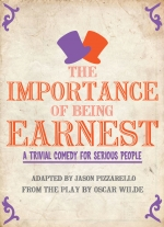 The Importance of Being Earnest (in 30 minutes): A Trivial Comedy for Serious People adapted by Jason Pizzarello from the play by Oscar Wilde