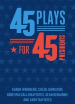 """45 Plays For 45 Presidents"" by Karen Weinberg, Chloe Johnston, Genevra Gallo-Bayiates, Sean Benjamin, Andy Bayiates"