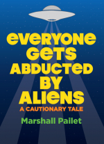 Everyone Gets Abducted by Aliens: A Cautionary Tale by Marshall Pailet