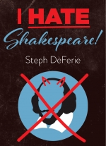 I Hate Shakespeare! by Steph DeFerie