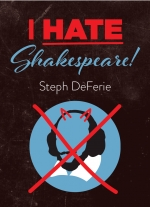 """I Hate Shakespeare!"" by Steph DeFerie"