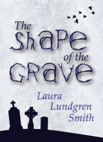 The Shape of the Grave by Laura Lundgren Smith