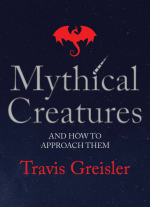 Mythical Creatures and How to Approach Them by Travis Greisler