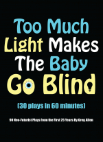 Too Much Light Makes The Baby Go Blind (30 plays in 60 minutes): 90 Neo-Futurist Plays from the First 25 Years by Greg Allen
