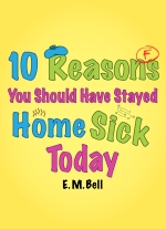 10 Reasons You Should Have Stayed Home Sick Today by E.M. Bell