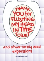 Thank You for Flushing My Head in the Toilet and other rarely used expressions by Jonathan Dorf