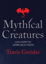 """Mythical Creatures and How to Approach Them"" by Travis Greisler"