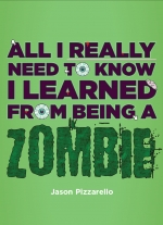 All I Really Need to Know I Learned From Being a Zombie by Jason Pizzarello